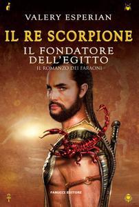 Valery Esperian - Il re scorpione. Il fondatore dell'Egitto