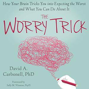 The Worry Trick: How Your Brain Tricks You into Expecting the Worst and What You Can Do About It [Audiobook]