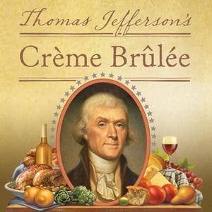 «Thomas Jefferson's Creme Brulee: How a Founding Father and His Slave James Hemings Introduced French Cuisine to America