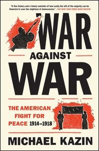«War Against War: The American Fight for Peace, 1914-1918» by Michael Kazin