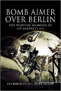 Bomb Aimer over Berlin: The Wartime Memoirs of Les Bartlett DFM [Repost]