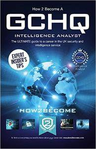 How to Become a GCHQ INTELLIGENCE ANALYST: The ultimate guide to a career in the UK's security and intelligence service, GCHQ