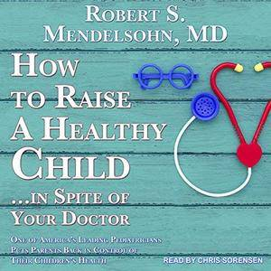 How to Raise a Healthy Child ...in Spite of Your Doctor: One of America's Leading Pediatricians Puts Parents Back [Audiobook]