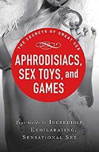 Aphrodisiacs, Sex Toys, and Games: Your guide to incredible, exhilarating, sensational sex (The Secrets of Great Sex)