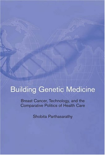 Building Genetic Medicine: Breast Cancer, Technology, and the Comparative Politics of Health Care by Shobita Parthasarathy