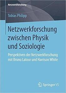 Netzwerkforschung zwischen Physik und Soziologie: Perspektiven der Netzwerkforschung mit Bruno Latour und Harrison White