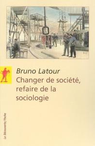 """Bruno Latour, """"Changer de société, refaire de la sociologie"""""""