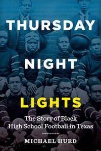 Thursday Night Lights : The Story of Black High School Football in Texas