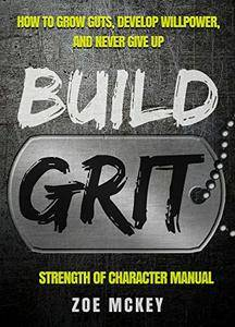 Build Grit: How to Grow Guts, Develop Willpower, and Never Give Up - Strength of Character Manual