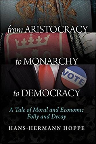 From Aristocracy to Monarchy to Democracy: A Tale of Moral and Economic Folly and Decay (Repost)