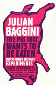 The Pig That Wants to Be Eaten And Ninety-nine Other Thought Experiments