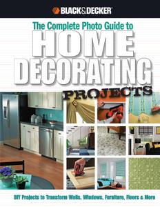 The Complete Photo Guide to Home Decorating Projects: DIY Projects to Transform Walls, Windows, Furniture, Floors & More