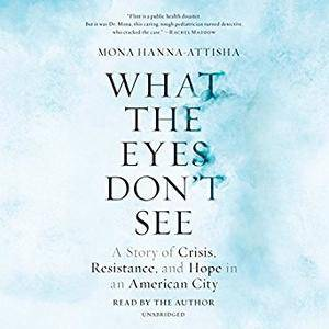 What the Eyes Don't See: A Story of Crisis, Resistance, and Hope in an American City [Audiobook]
