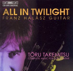 Franz Halasz - All In Twilight - Toru Takemitsu: Complete Music for Solo Guitar (2000) [Re-Up]