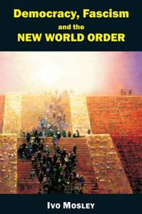 «Democracy, Fascism and the New World Order» by Ivo Mosley