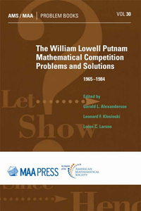 The William Lowell Putnam Mathematical Competition : Problems and Solutions 1965-1984, Reprint Edition
