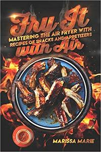 Fry It with Air: Mastering the Air Fryer with Recipes of Snacks and Appetizers