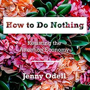How to Do Nothing: Resisting the Attention Economy [Audiobook]