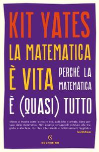 Kit Yates - La matematica è vita. Perché la matematica è (quasi) tutto