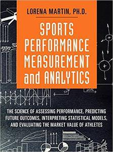 Sports Performance Measurement and Analytics: The Science of Assessing Performance, Predicting Future Outcomes