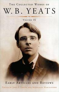 The Collected Works of W.B. Yeats Volume IX: Early Articles and Reviews: Uncollected Articles