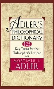 «Adler's Philosophical Dictionary: 125 Key Terms for the Philosopher's Lexicon» by Mortimer J. Adler