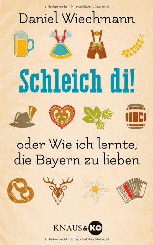Schleich di!: ...oder Wie ich lernte, die Bayern zu lieben