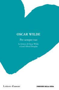 Oscar Wilde - Per sempre tuo. Le lettere di Oscar Wilde a Lord Alfred Douglas