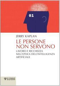 Jerry Kaplan - Le persone non servono. Lavoro e ricchezza nell'epoca dell'intelligenza artificiale