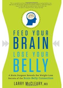 Feed Your Brain, Lose Your Belly A Brain Surgeon Reveals the Weight Loss Secrets of the Brain Bel...