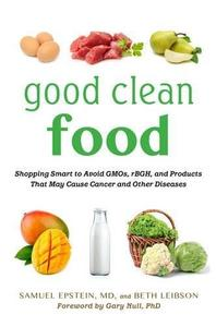 Good Clean Food: Shopping Smart to Avoid GMOs, rBGH, and Products That May Cause Cancer and Other Diseases (Repost)
