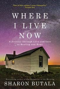«Where I Live Now: A Journey through Love and Loss to Healing and Hope» by Sharon Butala