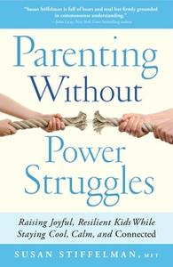 «Parenting Without Power Struggles: Raising Joyful, Resilient Kids While Staying Cool, Calm, and Connected» by Susan Sti