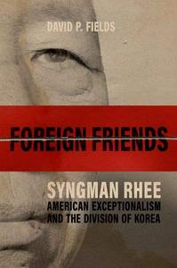 Foreign Friends: Syngman Rhee, American Exceptionalism, and the Division of Korea