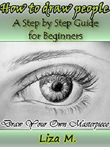 How to Draw People: A Step by Step Guide for Beginners. Draw Your Own Masterpiece! (Drawing and Painting Book 2)