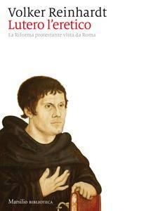 Volker Reinhardt - Lutero l'eretico. La Riforma protestante vista da Roma