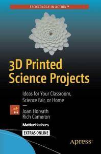 3D Printed Science Projects: Ideas for your classroom, science fair or home (Technology in Action) (Repost)