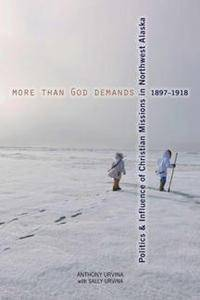 More Than God Demands : The Politics and Influence of Christian Missions in Northwest Alaska, 1897-1918