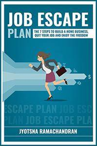 Job Escape Plan: The 7 Steps to Build a Home Business, Quit your Job and Enjoy the Freedom