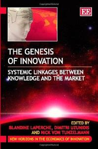 Genesis Of Innovation: Systemic Linkages Between Knowledge and the Market (New Horizons in the Economics of Innovation, Book 10