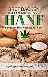 Brot backen mit dem Superfood Hanf legal, gesund und natürlich - die besten Brot-Rezepte mit Hanf