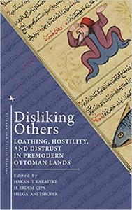 Disliking Others : Loathing, Hostility, and Distrust in Premodern Ottoman Lands
