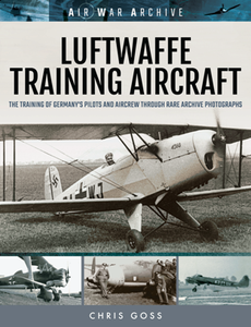 Luftwaffe Training Aircraft : The Training of Germany's Pilots and Aircrew Through Rare Archive Photographs