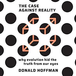 The Case Against Reality: Why Evolution Hid the Truth from Our Eyes [Audiobook]