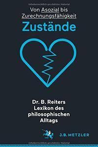 Dr. B. Reiters Lexikon des philosophischen Alltags: Zustände: Von Asozial bis Zurechnungsfähigkeit