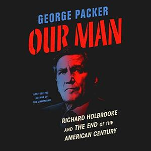 Our Man: Richard Holbrooke and the End of the American Century [Audiobook]