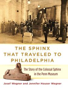 The Sphinx That Traveled to Philadelphia: The Story of the Colossal Sphinx in the Penn Museum (Repost)