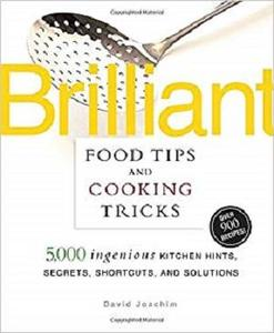Brilliant Food Tips and Cooking Tricks: 5,000 Ingenious Kitchen Hints, Secrets, Shortcuts, and Solutions [Repost]