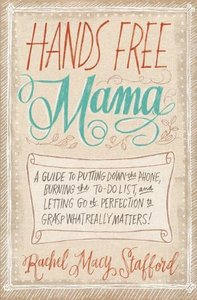 Hands Free Mama: A Guide to Putting Down the Phone, Burning the To-Do List (Repost)