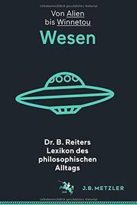Dr. B. Reiters Lexikon des philosophischen Alltags: Wesen: Von Alien bis Winnetou